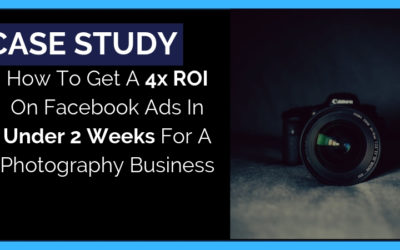 How To Get A 4x ROI On Facebook Ads In Under 2 Weeks For A Photography Business